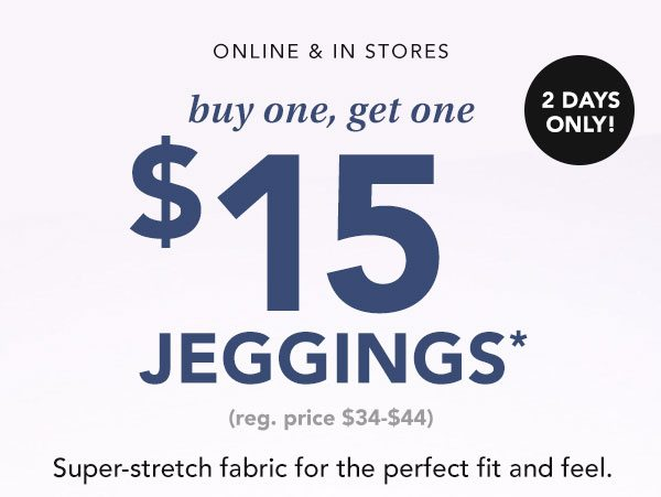 Online and in stores. 2 days only! Buy one, get one $15* jeggings (reg. price $34-$44). Super-stretch fabric for the perfect fit and feel.