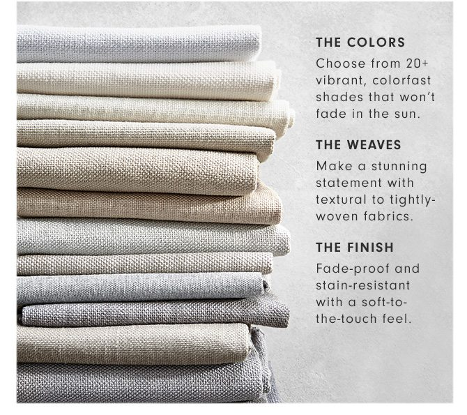 THE COLORS: Choose from 20+ vibrant, colorfast shades that won't fade in the sun. - THE WEAVES: Make a stunning statement with textural to tightly-woven fabrics. - THE FINISH: Fade-proof and stain-resistant with a soft-to- the-touch feel.