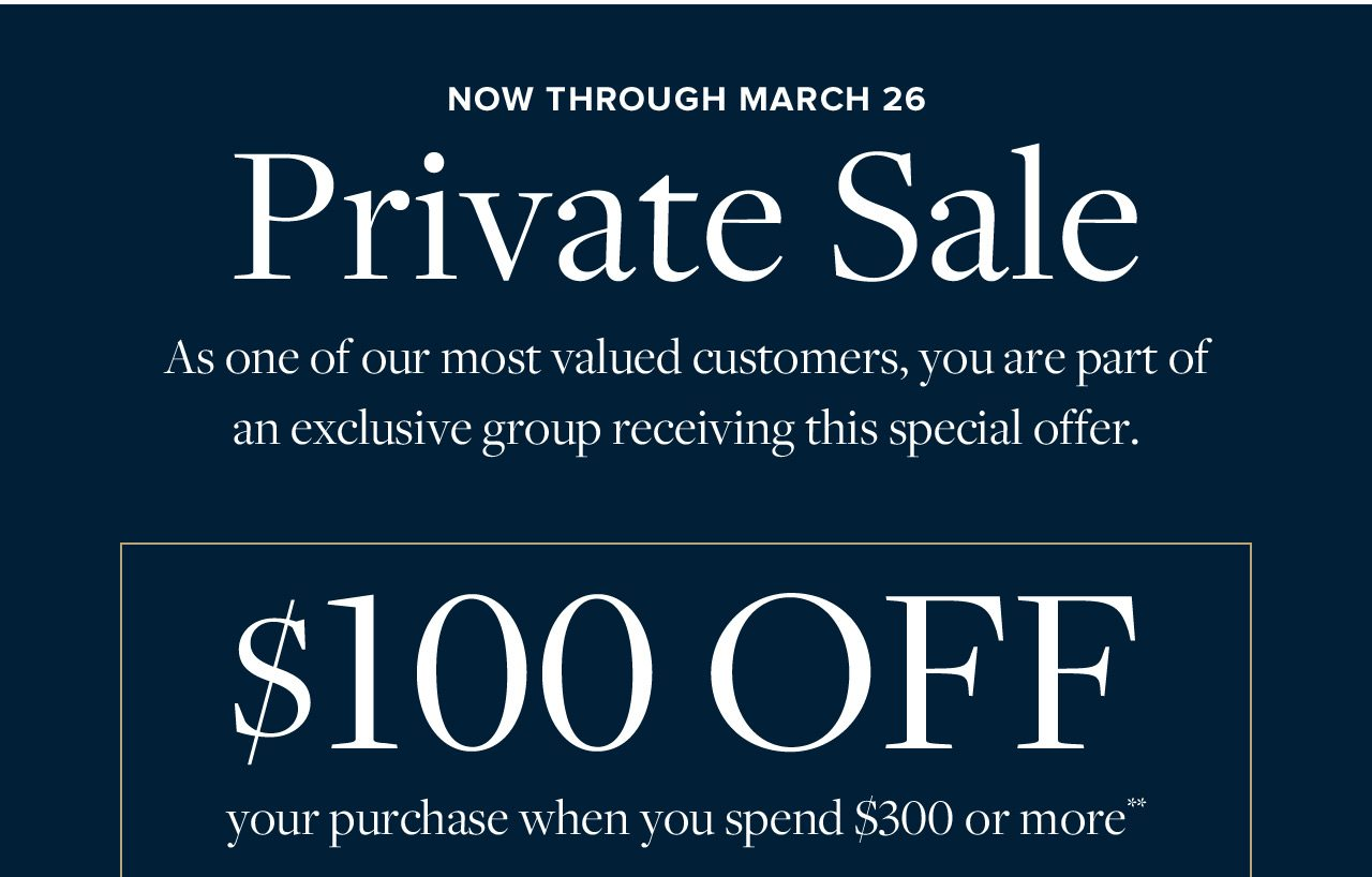Now Through March 26 Private Sale As one of our most valued customers, you are part of an exclusive group receiving this special offer. $100 Off your purchase when you spend $300 or more