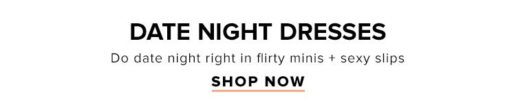 Date Night Dresses. Do date night right in flirty minis + sexy slips. Shop Now.
