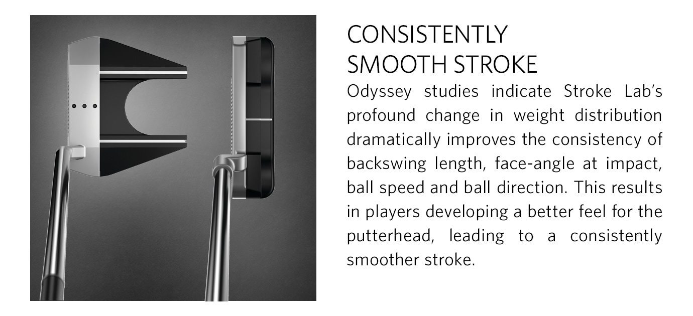 CONSISTENTLY SMOOTH STROKE - Odyssey studies indicate Stroke Lab's profound change in weight distribution dramatically improves the consistency of backswing length, face-angle at impact, ball speed and ball direction. This results in players developing a better feel for the putterhead, leading to a consistently smoother stroke.