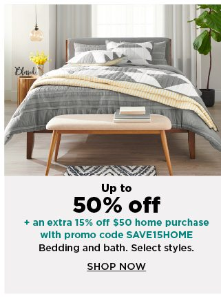 up to 50% off plus take an extra 15% off $50 home purchase with promo code SAVE15HOME on bedding and bath. shop now.