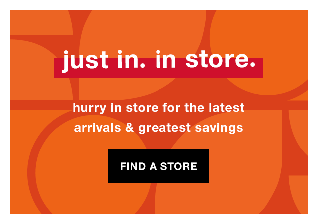 Just In. In Store. Hurry In Store for the Latest Arrivals & Greatest Savings - Find a Store