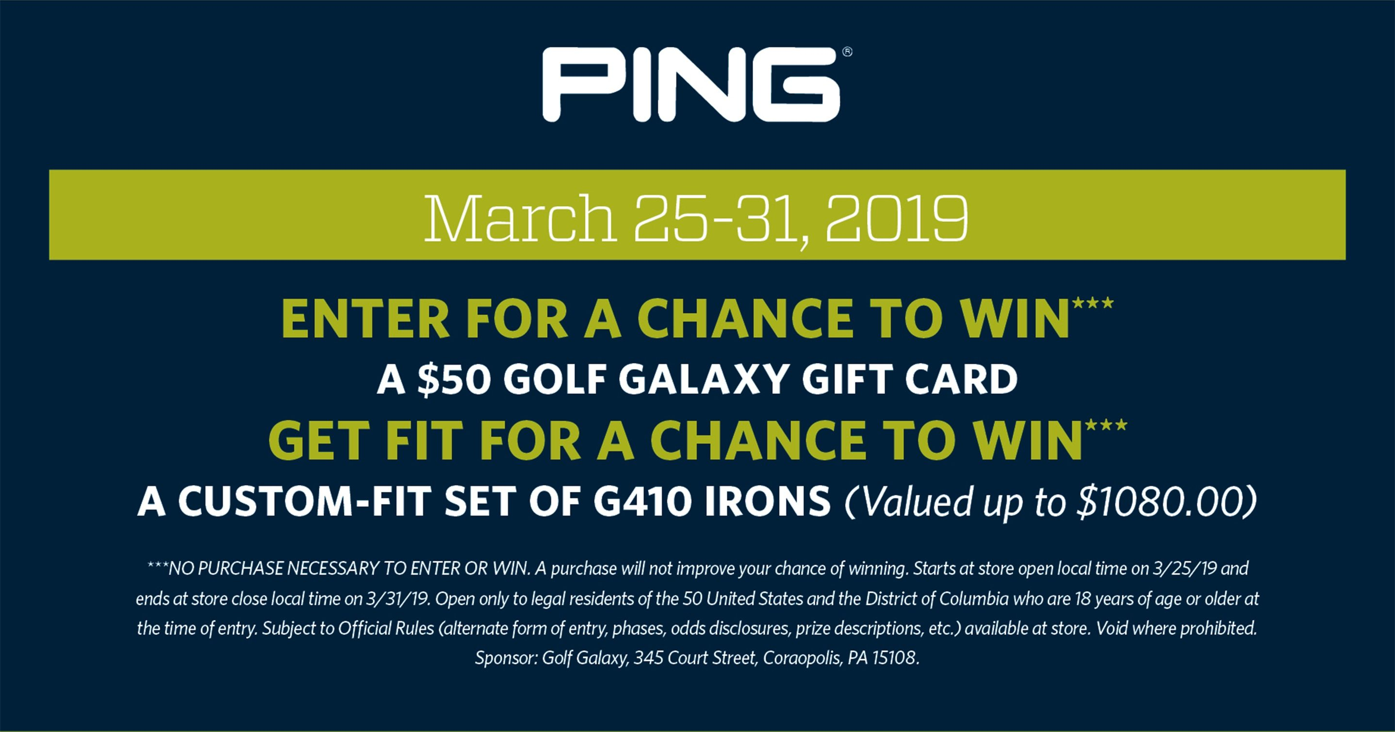 PING | March 25-31, 2019 | Enter for a Chance to Win*** A $50 Golf Galaxy gift card GET FIT for a Chance to Win*** A custom-fit set of G410 Irons (Valued up to $1080.00) ***NO PURCHASE NECESSARY TO ENTER OR WIN. A purchase will not improve your chance of winning. Starts at store open local time on 3/25/19 and ends at store close local time on 3/31/19. Open only to legal residents of the 50 United States and the District of Columbia who are 18 years of age or older at the time of entry. Subject to Official Rules (alternate form of entry, phases, odds disclosures, prize descriptions, etc.) available at store. Void where prohibited. Sponsor: Golf Galaxy, 345 Court Street, Coraopolis, PA 15108.