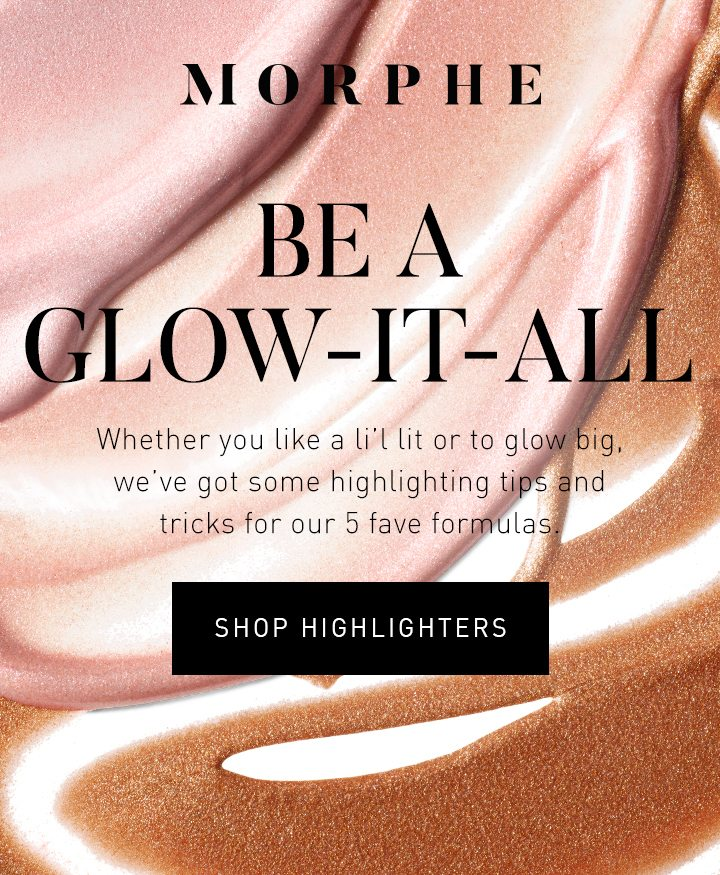 MORPHE BE A GLOW-IT-ALL Whether you like a li'l lit or to glow big, we've got some highlighting tips and tricks for our 5 fave formulas. SHOP HIGHLIGHTERS