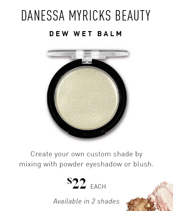 DANESSA MYRICKS BEAUTY DEW WET BALM Create your own custom shade by mixing with powder eyeshadow or blush. $22 EACH Available in 2 shades