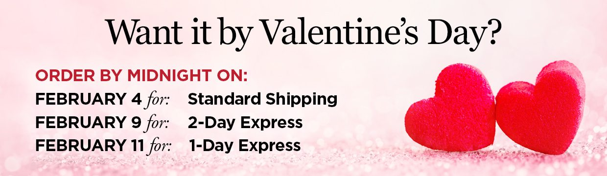 Want it by Valentine's Day? Order by Midnight on: February 4 for: Standard Shipping, Order by Midnight on: February 9 for: 2-Day Express Shipping, Order by midnight on: February 11 for: 1-Day Express Shipping