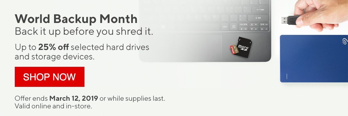 World Backup Month Back it up before you shred it. Up to 25% off selected hard drives and storage devices. SHOP NOW | Offer ends March 12, 2019 or while supplies last. Valid online and in-store.