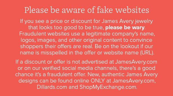 Please be aware of fake websites. If you see a price or discount for James Avery jewelry that looks too good to be true, please be wary. Fraudulent websites use a legitimate company's name, logos, images, and other original content to convince shoppers their offers are real. Be on the lookout if our name is misspelled in the offer or website name (URL). If a discount or offer is not advertised at JamesAvery.com or on our verified social media channels, there's a good chance it's a fraudulent offer. New, authentic James Avery designs can be found online ONLY at JamesAvery.com, Dillards.com and ShopMyExchange.com.