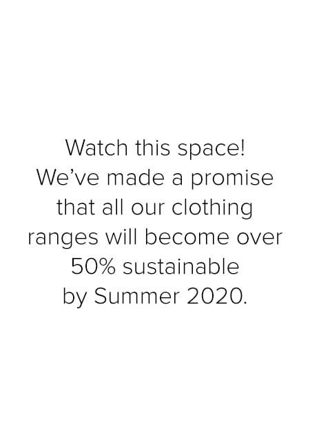 Watch this space! We've made a promise that all our clothing ranges will become over 50% sustainable by Summer 2020.