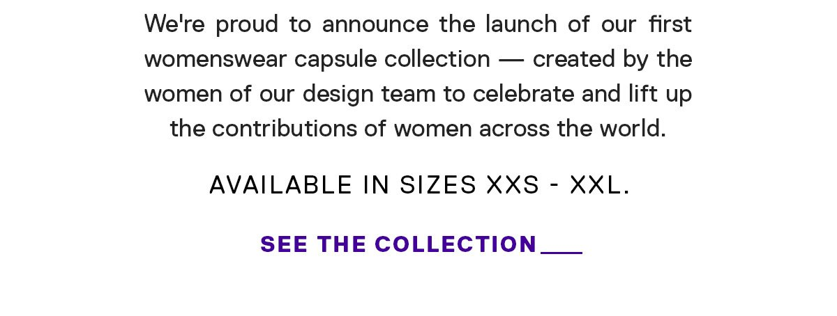 We're proud to announce the launch of our first womenswear capsule collection — created by the women of our design team to celebrate the contributions of women across the world. SEE THE COLLECTION →