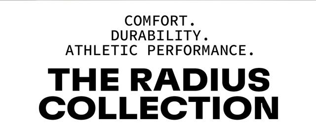 Comfort. Durability. Athletic Performance. The Radius Collection.