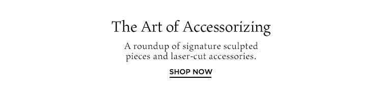 The Art of Accessorizing. A roundup of signature sculpted pieces and laser-cut accessories. Shop Now