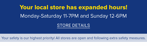 Your local store has expanded hours! Monday-Saturday 11-7PM and Sunday 12-6PM. STORE DETAILS.