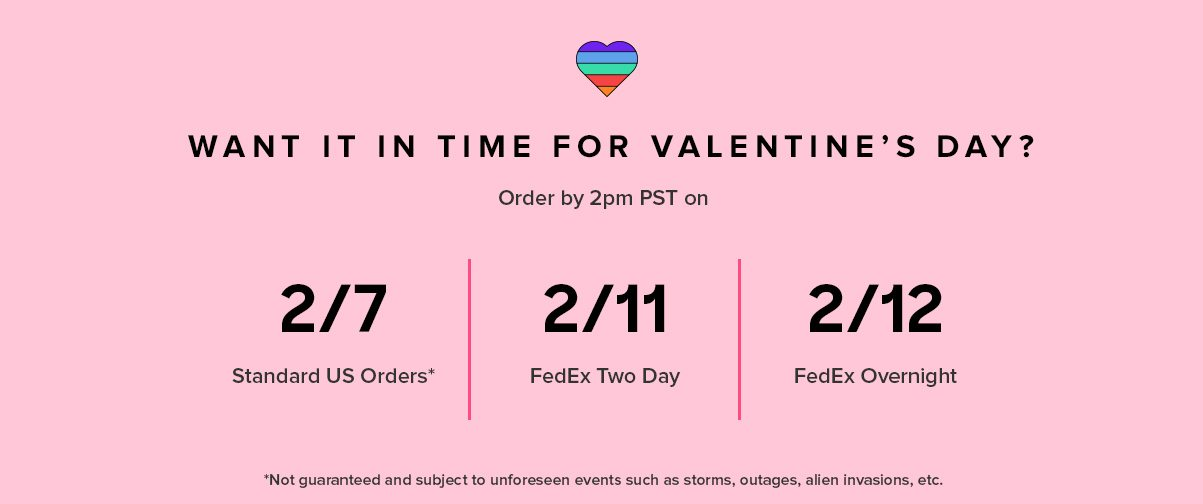 WANT IT IN TIME FOR VALENTINE'S DAY? US 2/1 2/7* Standard US Orders 2/11 FedEx 2 Day 2/12 FedEx Overnight Order by 2PM PST on *Not guaranteed and subject to unforeseen events such as storms, outages, and other holiday craziness.