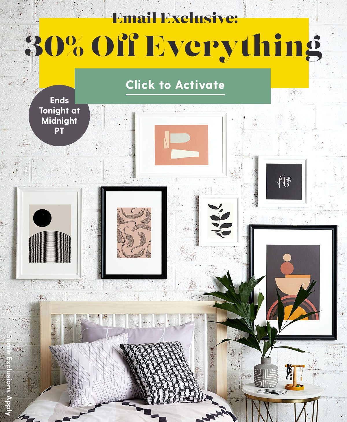 Email Exclusive: 30% Off Everything Ends Tonight at Midnight PT *Some Exclusions Apply CTA: Click to Activate >
