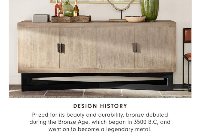 DESIGN HISTORY - Prized for its beauty and durability, bronze debuted during the Bronze Age, which began in 3500 B.C, and went on to become a legendary metal.