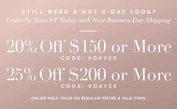 Still Need a Hot V-Day Look? Order by Noon PT Today with Next Business Day Shipping 20% OFF $150 or More CODE: VDAY20 25% OFF $200 or More CODE: VDAY25 ONLINE ONLY. VALID ON REGULAR-PRICED & SALE ITEMS.
