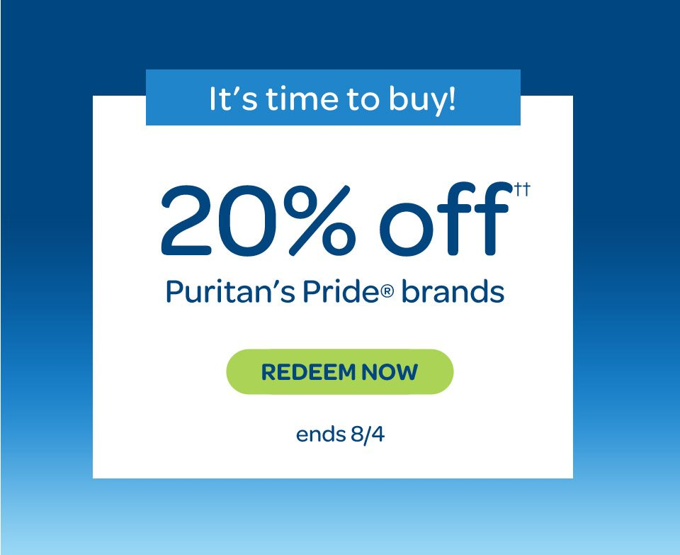 It's time to buy. 20% off†† Puritan's Pride® brands. Redeem Now. Ends 8/4.