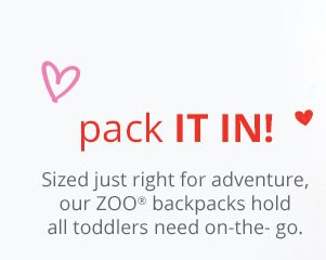 Pack it in! Sized just right for adventure, our ZOO® backpacks hold all toddlers need on-the-go.