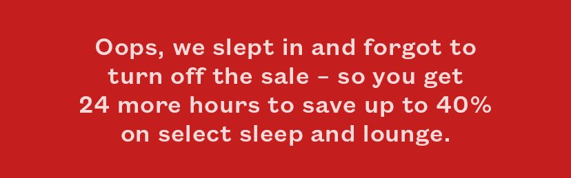 Oops, we slept in and forgot to turn off the sale - so you get 24 more hours to save up to 30% on select sleep and lounge