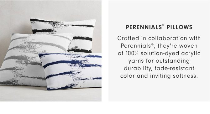 PERENNIALS® PILLOWS - Crafted in collaboration with Perennials®, they're woven of 100% solution-dyed acrylic yarns for outstanding durability, fade-resistant color and inviting softness.
