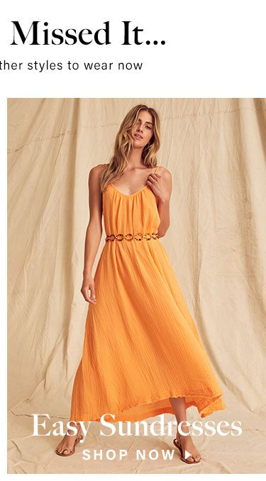 In Case You Missed It... Our favorite sunny-weather styles to wear now. Easy Sundresses. SHOP NOW