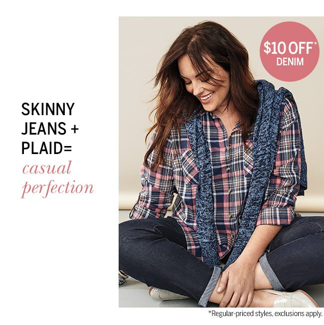 Skinny Jeans + Plaid = Casual Perfection. $10 OFF DENIM. Regular-priced styles, exclusions apply.