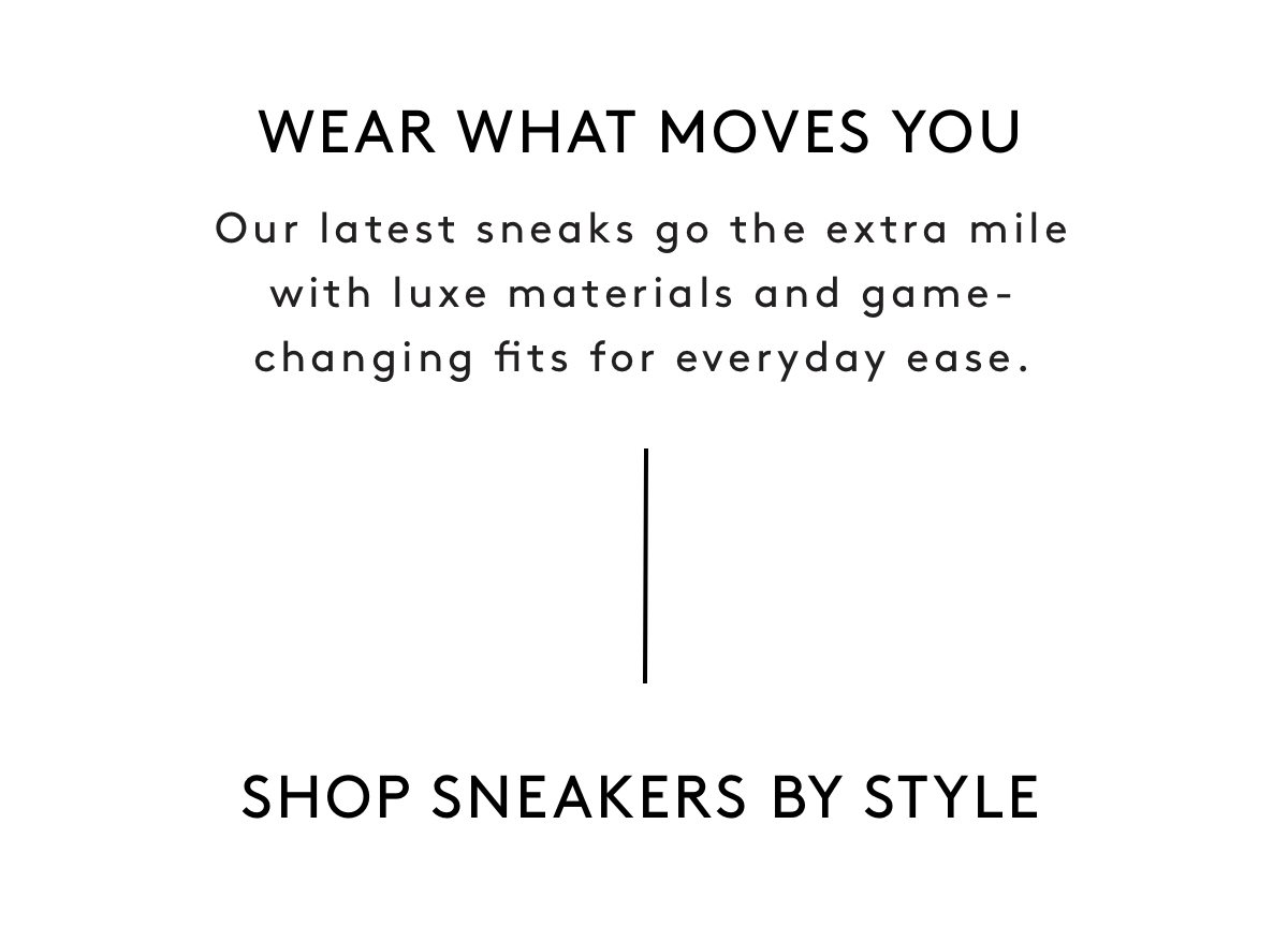 WEAR WHAT MOVES YOU: Our latest sneaks go the extra mile with luxe materials and game-changing fits for everyday ease. SHOP SNEAKERS BY STYLE