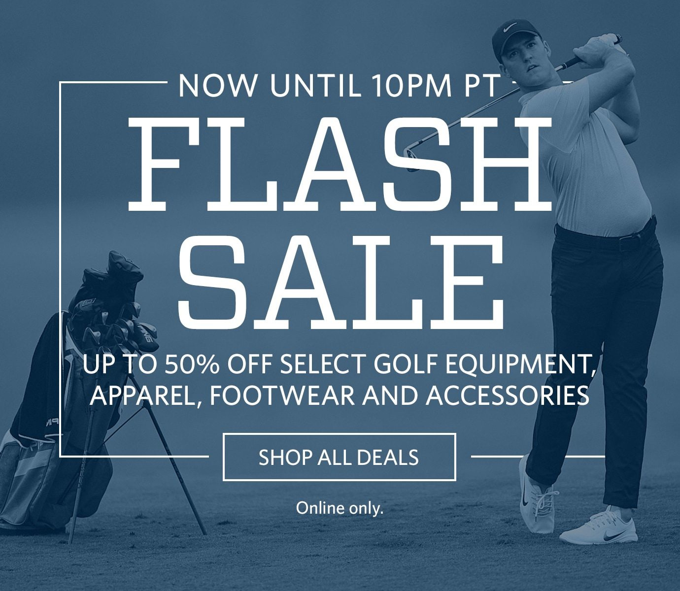 Now Until 10PM PT | Flash Sale | Up To 50% Off Select Golf Equipment, Apparel, Footwear, and Accessories | SHOP ALL DEALS | Online Only.