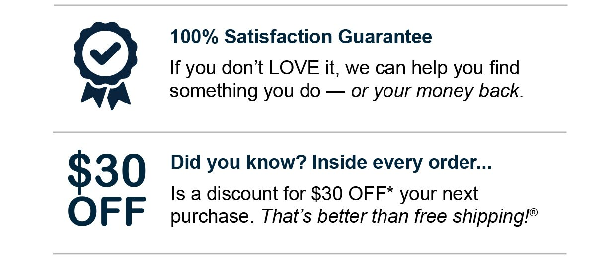 100% Satisfaction Guarantee. If you don't LOVE it, we can help you find something you do — or your money back. Did you know? Inside every order... Is a discount for $30 OFF* your next purchase. That's better than free shipping®.
