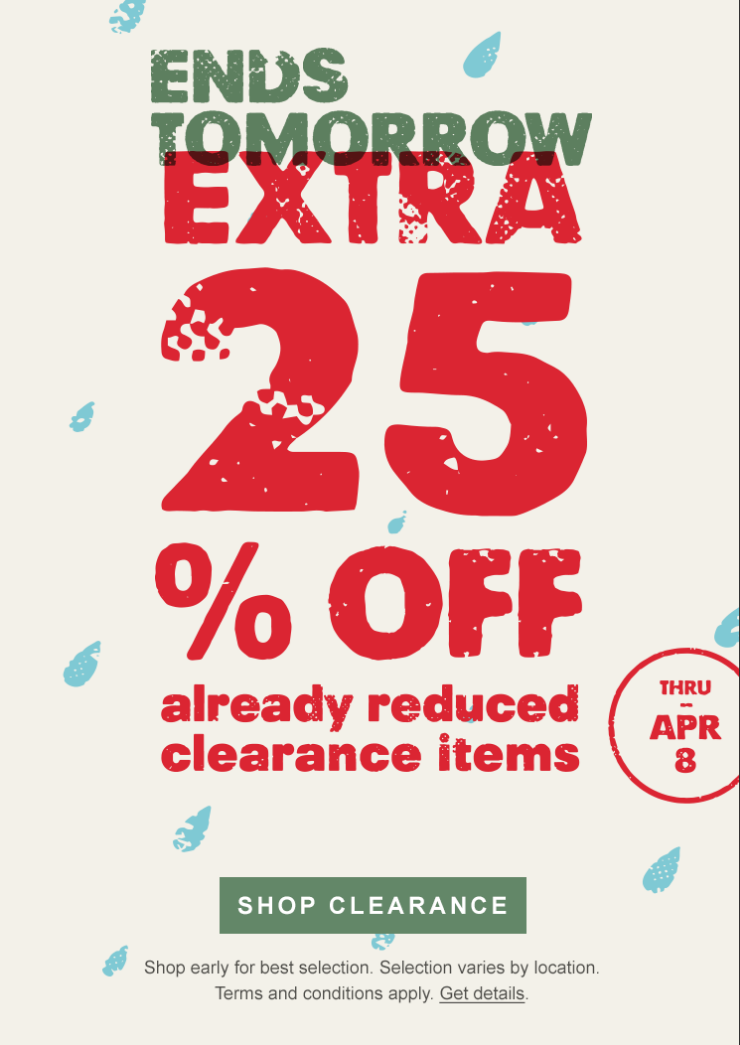 Ends tomorrow. Extra 25 percent off already reduced clearance items through April 8. Shop Clearance. Shop early for best selection. Selection varies by location. Terms and conditions apply. Get details.