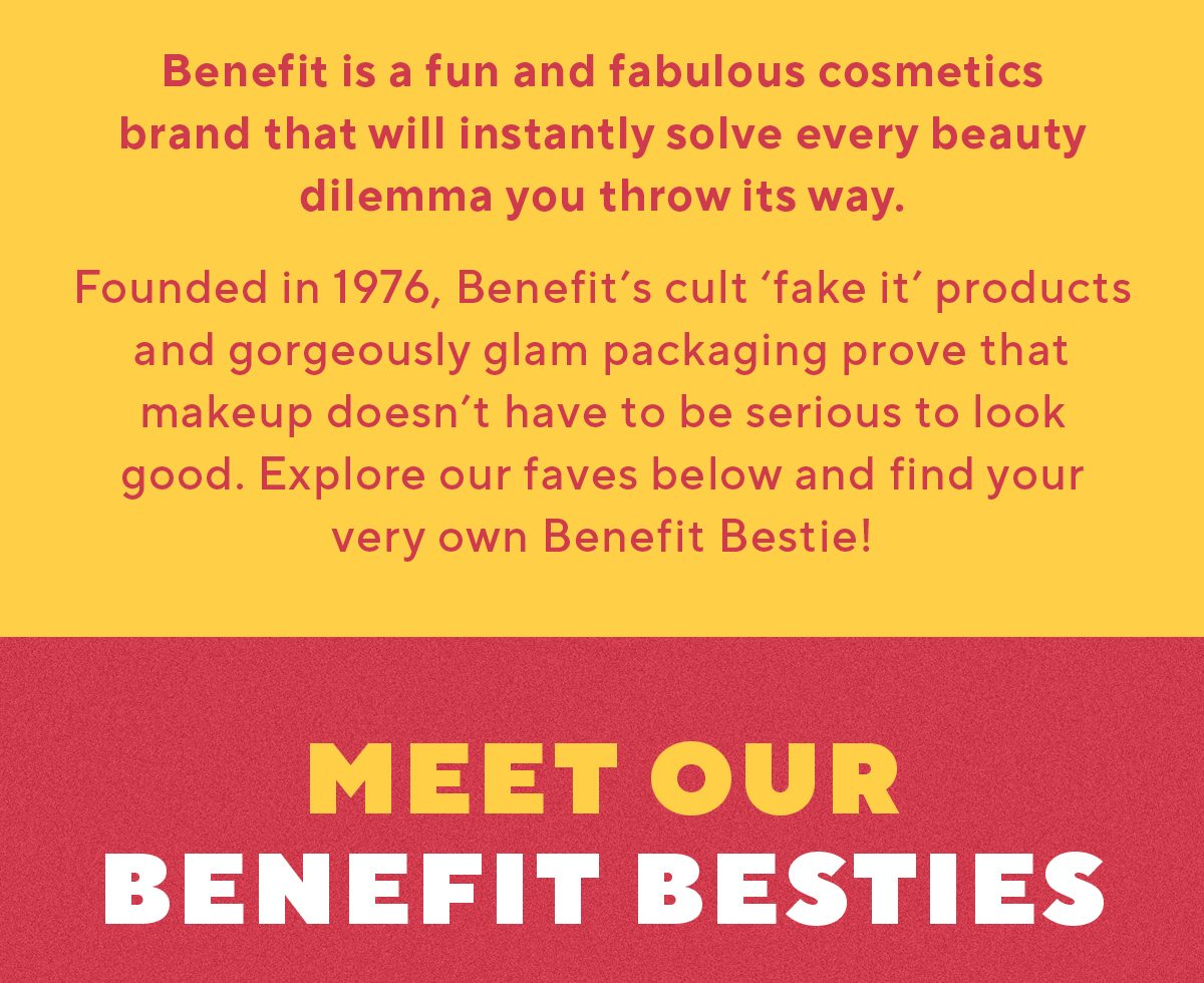 Benefit is a fun and fabulous cosmetics brand that will instantly solve every beauty dilemma you throw its way.