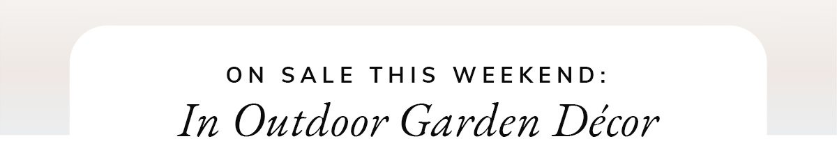 On Sale this weekend: In Outdoor Garden Decor   SHOP NOW