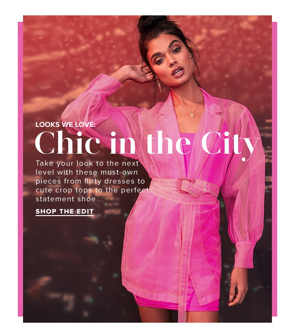 Looks We Love: Chic in the City. Take your look to the next level with these must-own pieces from flirty dresses to cute crop tops to the perfect statement shoe. Shop the Edit.