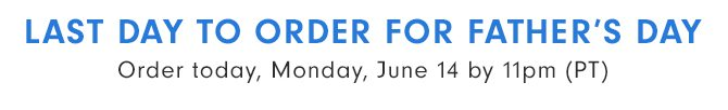 LAST DAY TO ORDER FOR FATHER'S DAY - Order today, Monday, June 14 by 11pm (PT)