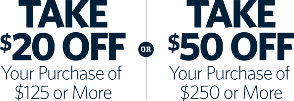 TAKE $20 OFF YOUR PURCHASE OF $125 OR MORE OR TAKE $50 OFF YOUR PURCHASE OF $250 OR MORE