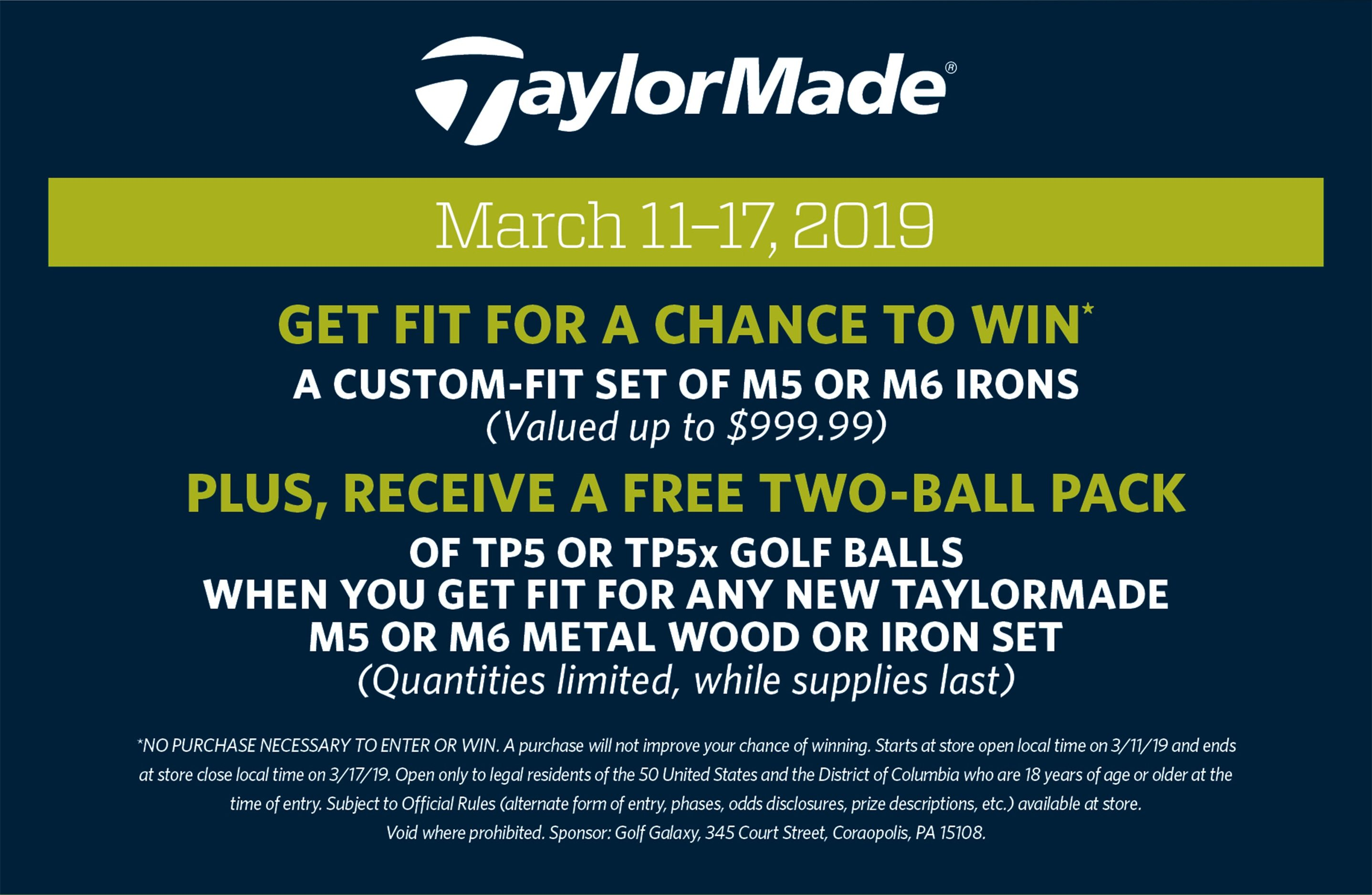 TaylorMade | March 11–17, 2019 | GET FIT FOR A CHANCE TO WIN* A custom-fit set of M5 or M6 Irons (Valued up to $999.99) PLUS, receive a FREE two-ball pack of TP5 or TP5x golf balls When you get fit for any new TaylorMade M5 or M6 metal wood or iron set (Quantities limited, while supplies last) *NO PURCHASE NECESSARY TO ENTER OR WIN. A purchase will not improve your chance of winning. Starts at store open local time on 3/11/19 and ends at store close local time on 3/17/19. Open only to legal residents of the 50 United States and the District of Columbia who are 18 years of age or older at the time of entry. Subject to Official Rules (alternate form of entry, phases, odds disclosures, prize descriptions, etc.) available at store. Void where prohibited. Sponsor: Golf Galaxy, 345 Court Street, Coraopolis, PA 15108.