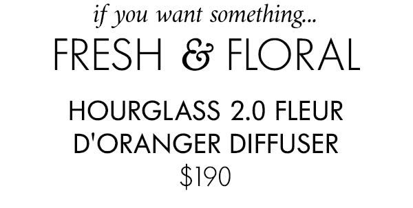 If you want something… FRESH & FLORAL HOURGLASS 2.0 FLEUR D'ORANGER DIFFUSER $190
