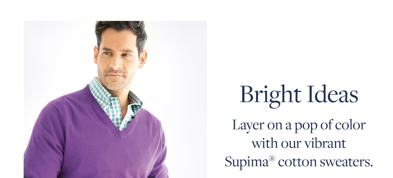 Bright Ideas Layer on a pop of color with our vibrant Supima cotton sweaters.