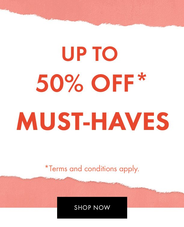 Up to 50% off* must-haves <br />