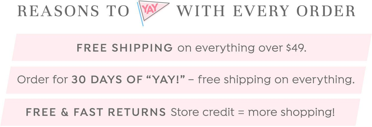 Reasons to 'Yay' with every order: Free Shipping on everything over $49. Order for 30 Days of Yay. Free & Fast Returns.