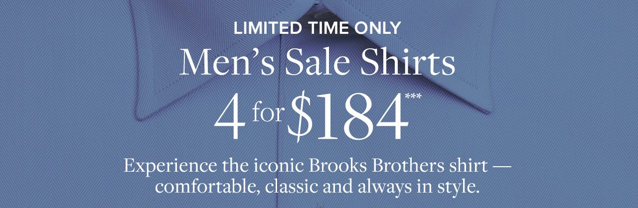 LIMITED TIME ONLY Men's Sale Shirts 4 for $184*** Experience the iconic Brooks Brothers shirt—comfortable, classic, and always in style.