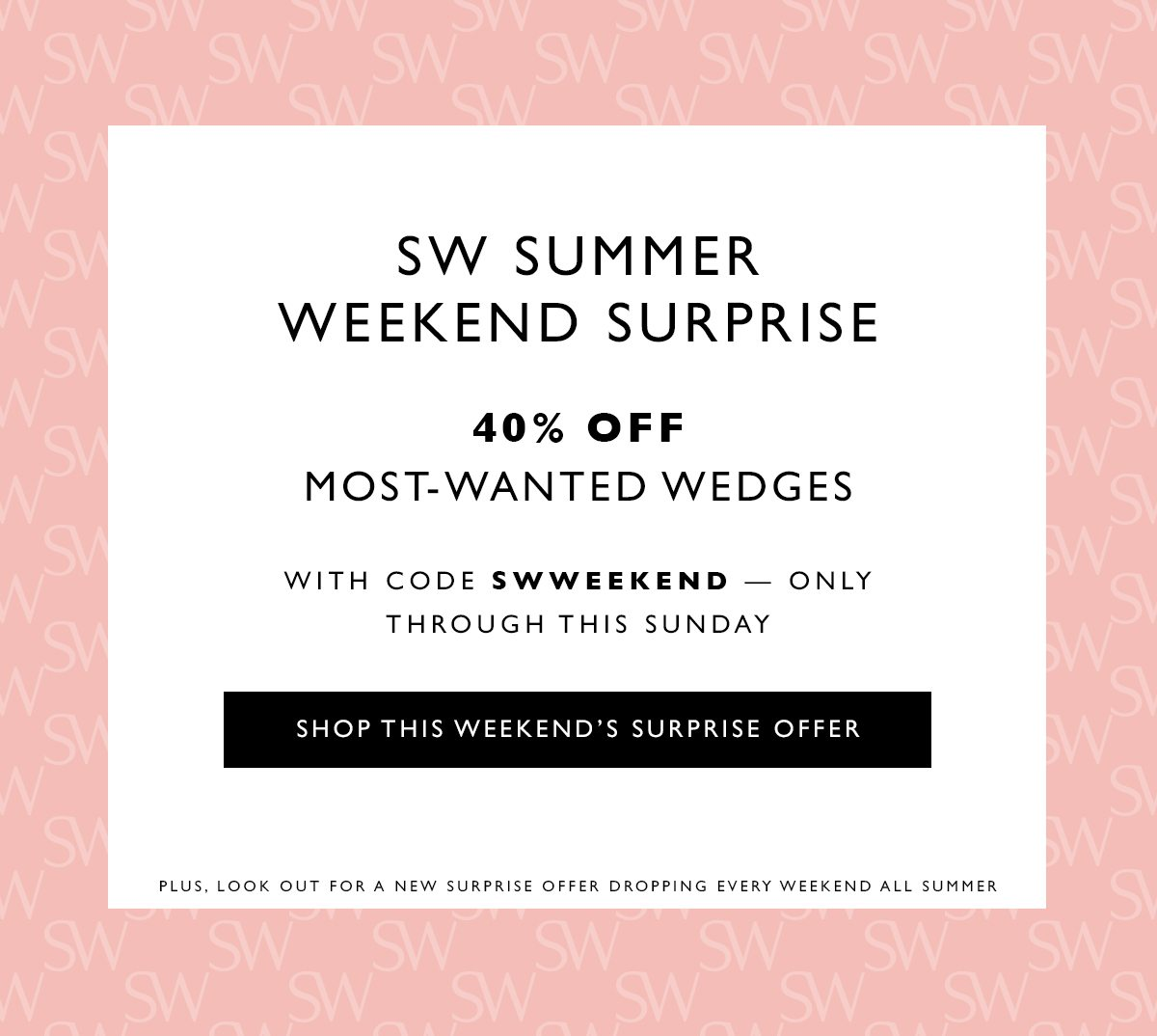 SW Summer Weekend Surprise. Last-chance style essentials starting at $140 — this weekend only. SHOP THIS WEEKEND'S SURPRISE OFFER