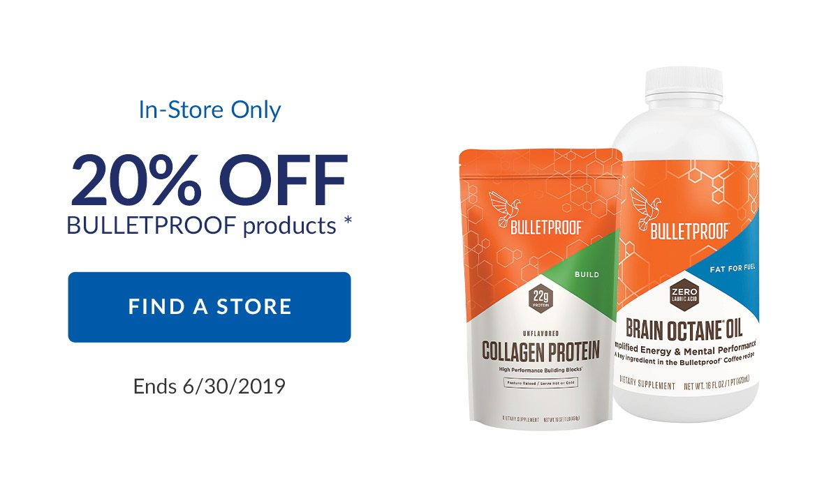 In-Store Only | 20% OFF BULLETPROOF products * | FIND A STORE | Ends 6/30/2019