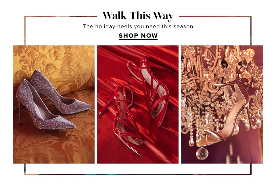WALK THIS WAY. THE HOLIDAY HEELS YOU NEED THIS SEASON. SHOP NOW.