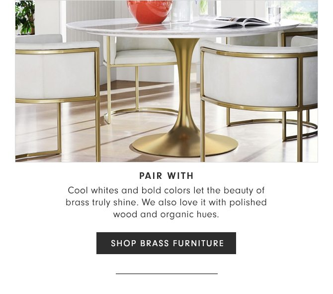 PAIR WITH - Cool whites and bold colors let the beauty of brass truly shine. We also love it with polished wood and organic hues. - SHOP BRASS FURNITURE