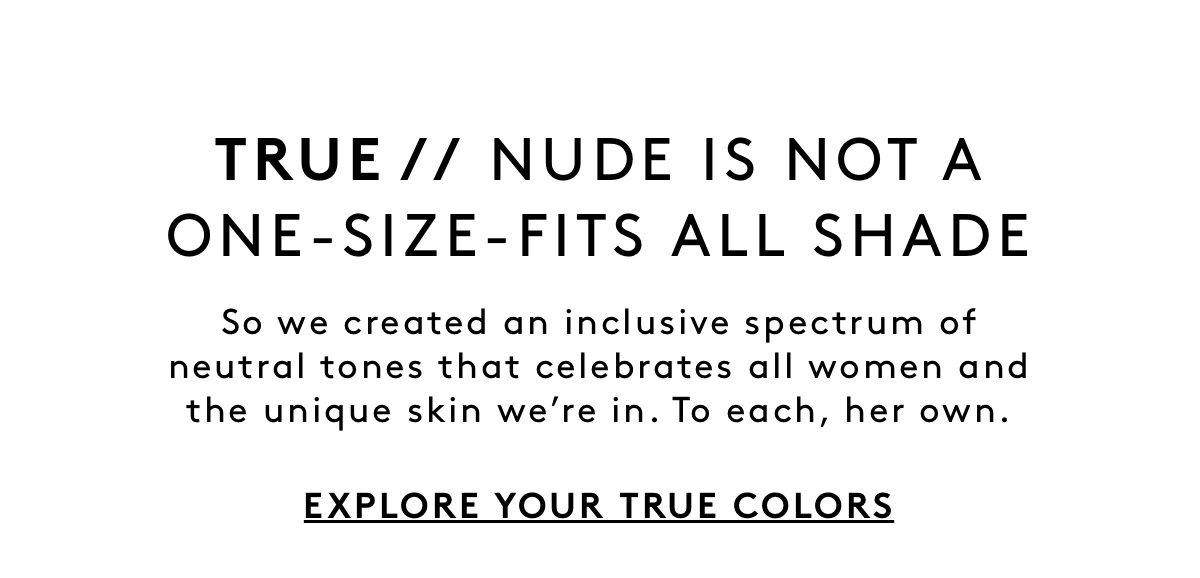 TRUE // NUDE IS NOT A ONE-SIZE-FITS-ALL SHADE. So we created an inclusive spectrum of neutral tones that celebrates all women and the unique skin we're in. To each, her own. EXPLORE YOUR TRUE COLORS