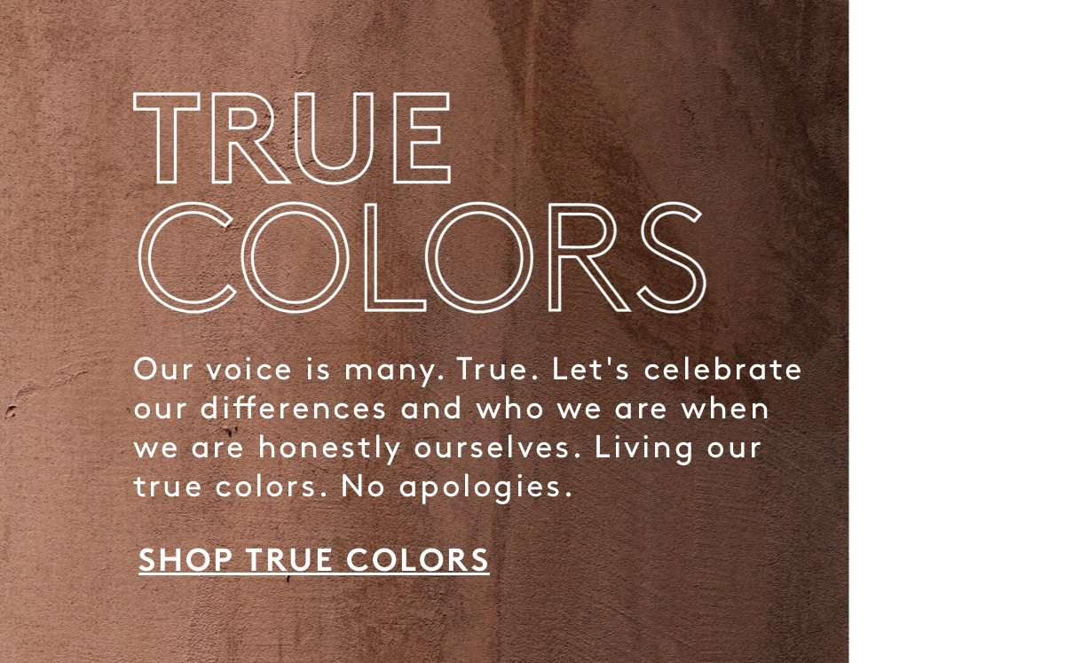 TRUE COLORS: Our voice is many. True. Let's celebrate our differences and who we are when we are honestly ourselves. Living our true colors. No apologies. Shop True Colors