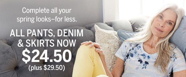 Complete all your spring looks-for less. ALL PANTS, DENIM & SKIRTS NOW $24.50 (plus $29.50).